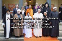 Francisco llama a las religiones del mundo a unirse ¿Un llamado a formar una sola religión mundial?